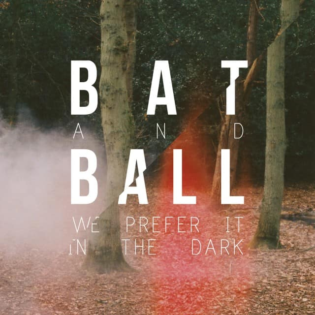 Bat And Ball - We Prefer It In The Dark